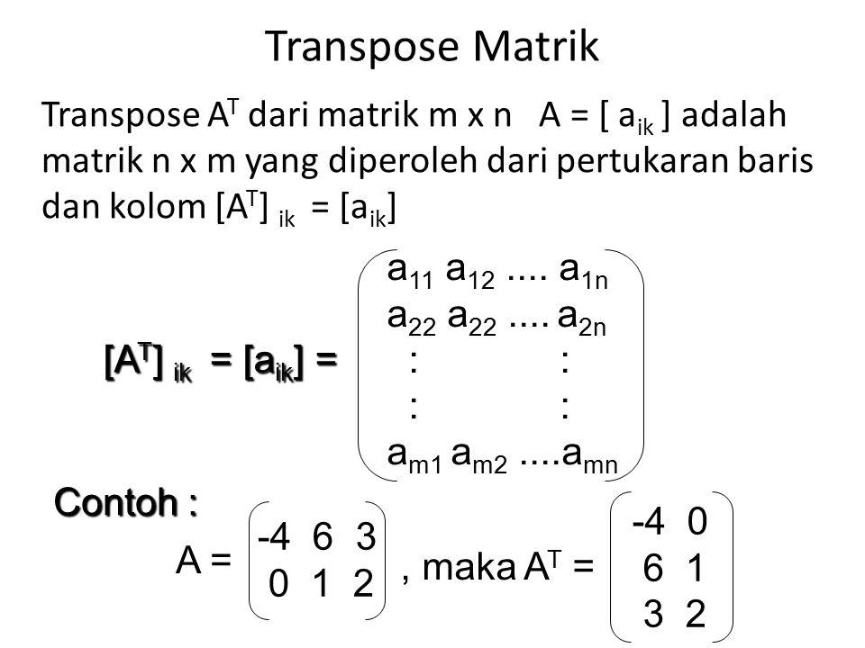 Transpose Matrik Transpose AT dari matrik m x n A = [ aik ] adalah matrik n x m yang diperoleh dari pertukaran baris dan kolom [AT] ik = [aik]